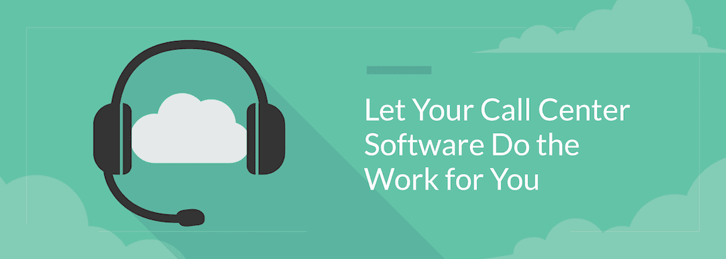 Let Your Call Center Software Do the Work for You